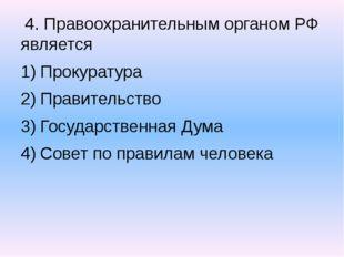 4. Правоохранительным органом РФ является Прокуратура Правительство Государс