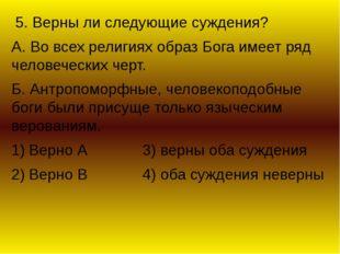 5. Верны ли следующие суждения? А. Во всех религиях образ Бога имеет ряд чел