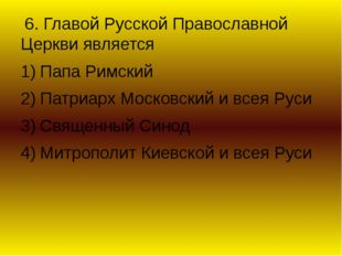 6. Главой Русской Православной Церкви является Папа Римский Патриарх Московс