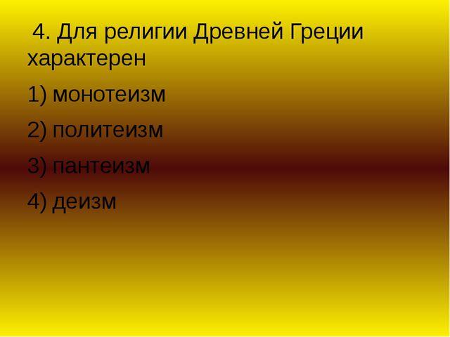 4. Для религии Древней Греции характерен монотеизм политеизм пантеизм деизм