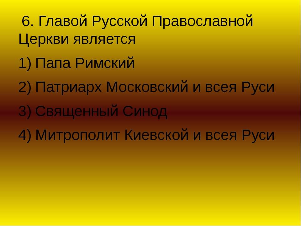 6. Главой Русской Православной Церкви является Папа Римский Патриарх Московс...