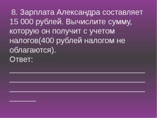 8. Зарплата Александра составляет 15 000 рублей. Вычислите сумму, которую он
