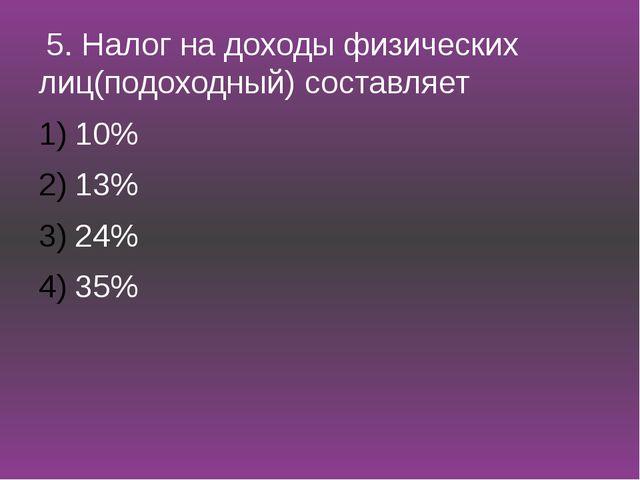 5. Налог на доходы физических лиц(подоходный) составляет 10% 13% 24% 35%