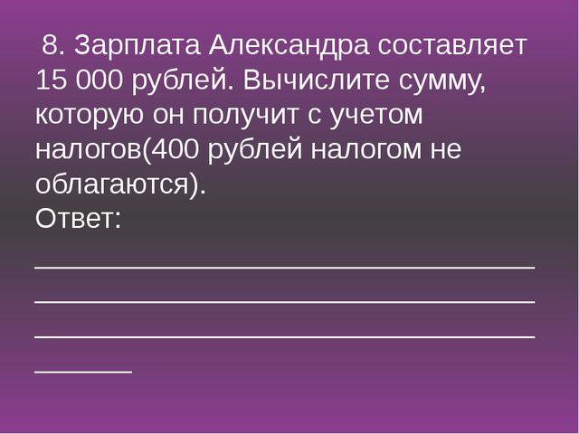 8. Зарплата Александра составляет 15 000 рублей. Вычислите сумму, которую он...
