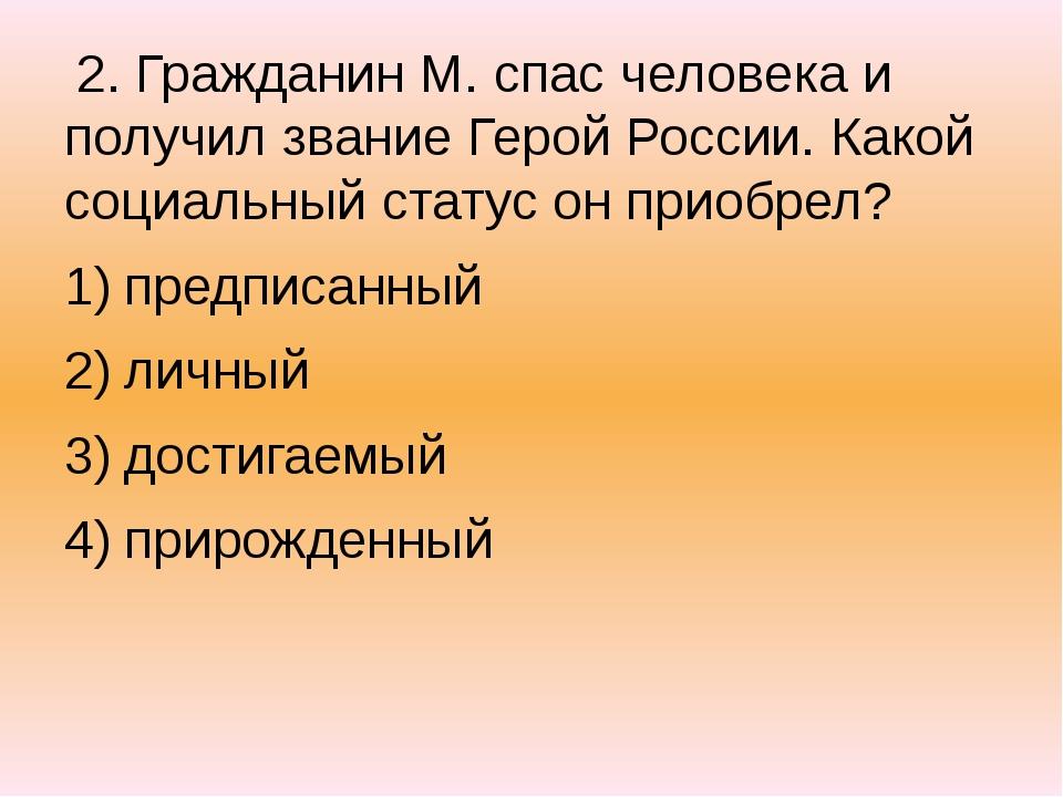 2. Гражданин М. спас человека и получил звание Герой России. Какой социальны...