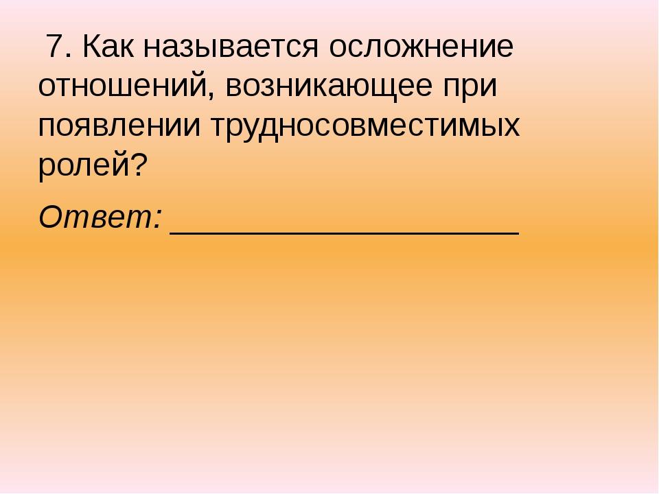 7. Как называется осложнение отношений, возникающее при появлении трудносовм...