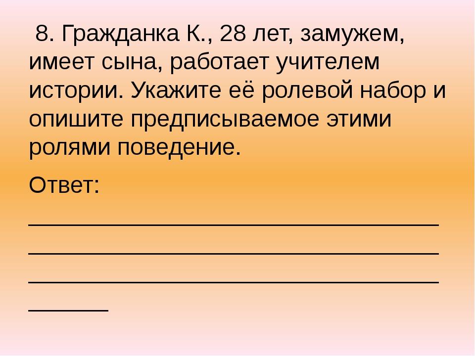 8. Гражданка К., 28 лет, замужем, имеет сына, работает учителем истории. Ука...