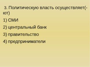3. Политическую власть осуществляет(-ют) СМИ центральный банк правительство