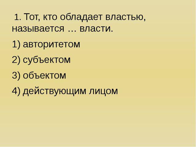 1. Тот, кто обладает властью, называется … власти. авторитетом субъектом объ...