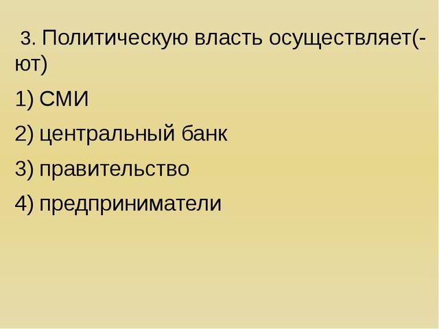 3. Политическую власть осуществляет(-ют) СМИ центральный банк правительство...