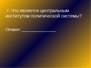 7. Что является центральным институтом политической системы? Ответ: ________