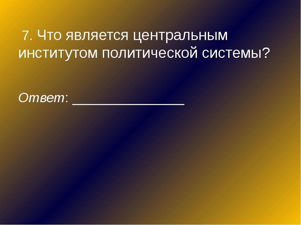 7. Что является центральным институтом политической системы? Ответ: ________...