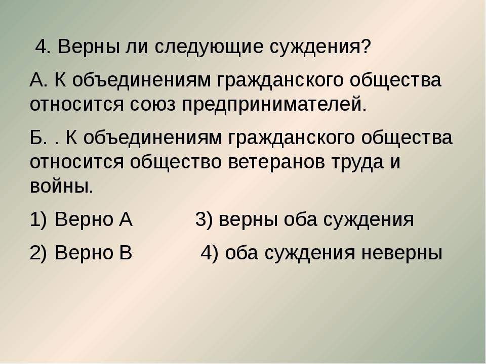 4. Верны ли следующие суждения? А. К объединениям гражданского общества отно...
