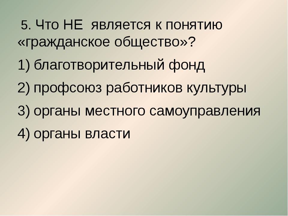 5. Что НЕ является к понятию «гражданское общество»? благотворительный фонд...