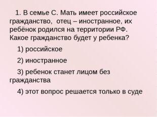 1. В семье С. Мать имеет российское гражданство, отец – иностранное, их ребё