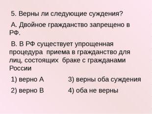 5. Верны ли следующие суждения? А. Двойное гражданство запрещено в РФ. В. В