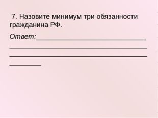 7. Назовите минимум три обязанности гражданина РФ. Ответ:___________________