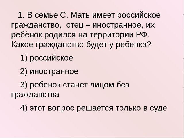 1. В семье С. Мать имеет российское гражданство, отец – иностранное, их ребё...