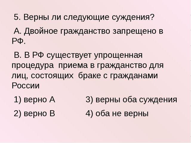 5. Верны ли следующие суждения? А. Двойное гражданство запрещено в РФ. В. В...