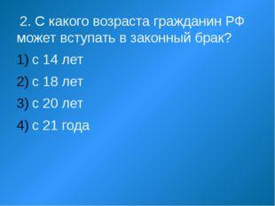 2. С какого возраста гражданин РФ может вступать в законный брак? с 14 лет с