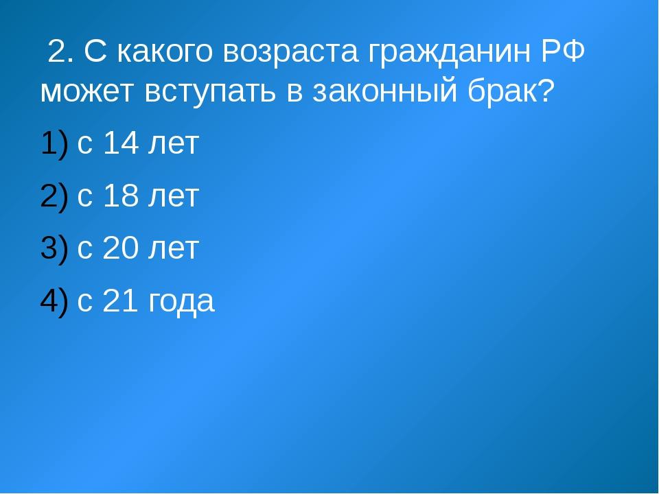 2. С какого возраста гражданин РФ может вступать в законный брак? с 14 лет с...