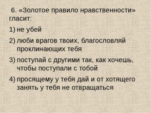 6. «Золотое правило нравственности» гласит: не убей люби врагов твоих, благо