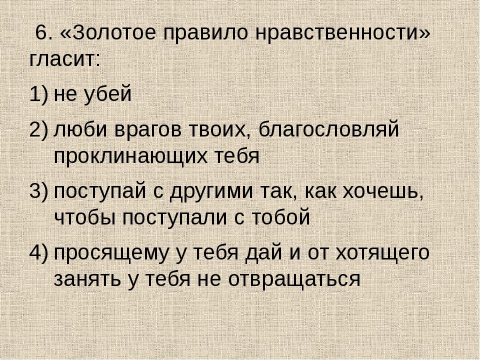6. «Золотое правило нравственности» гласит: не убей люби врагов твоих, благо...