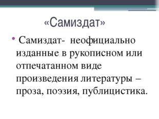 «Самиздат» Самиздат- неофициально изданные в рукописном или отпечатанном вид