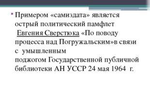 Примером «самиздата» является острый политический памфлет Евгения Сверстюка
