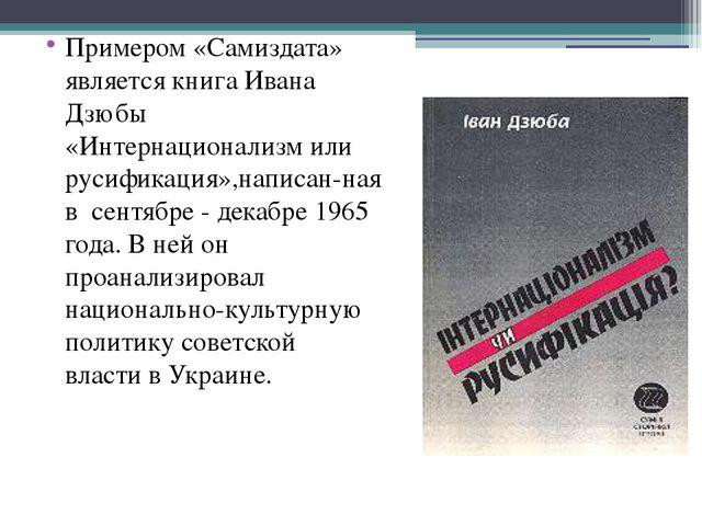 Примером «Самиздата» является книга Ивана Дзюбы «Интернационализм или русифик...