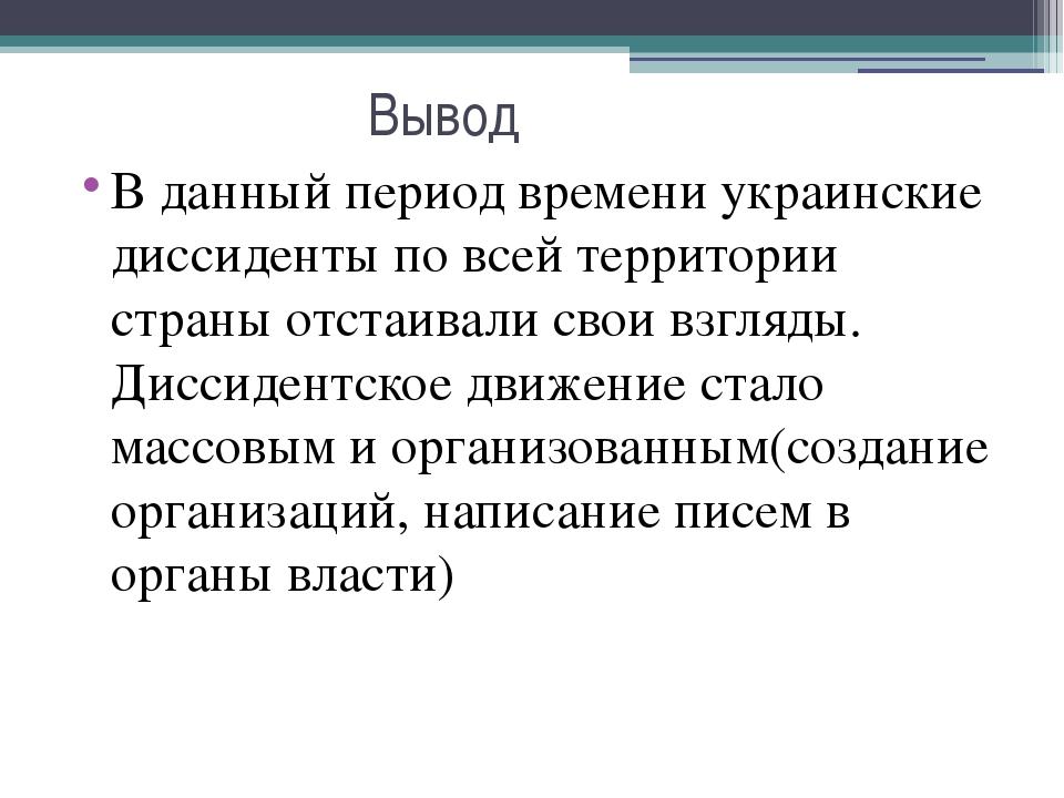 Вывод В данный период времени украинские диссиденты по всей территории страны...