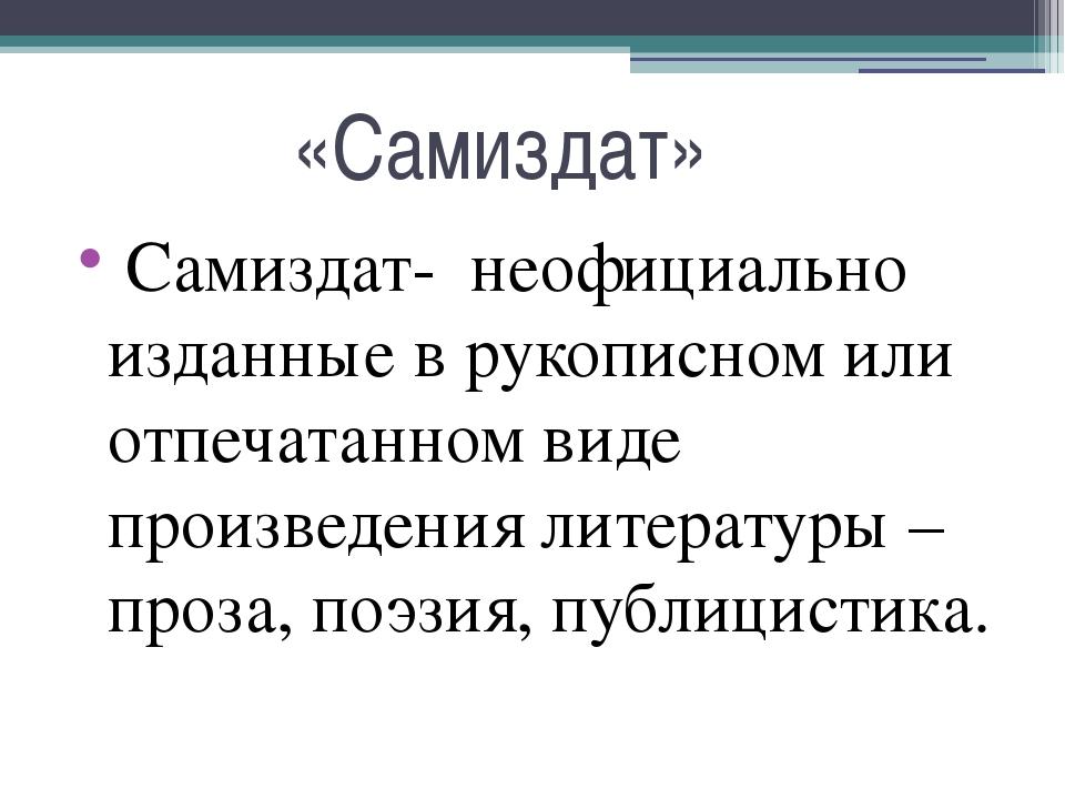«Самиздат» Самиздат- неофициально изданные в рукописном или отпечатанном вид...