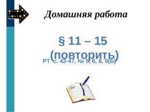 § 11 – 15 (повторить) РТ с. 42-47, № 5, 6, 8, 9(Б) Домашняя работа