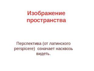 Изображение пространства Перспектива (от латинского perspicere) означает наск