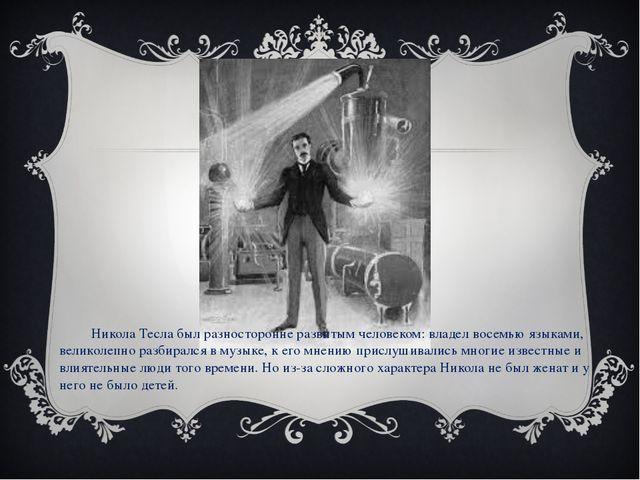 Никола Тесла был разносторонне развитым человеком: владел восемью языками, в...