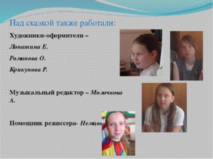 Над сказкой также работали: Художники-оформители – Лопатина Е. Романова О. Кр