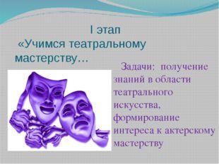 I этап «Учимся театральному мастерству… Задачи: получение знаний в области т