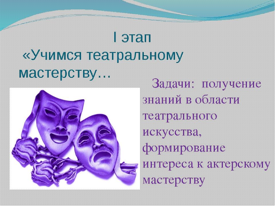 I этап «Учимся театральному мастерству… Задачи: получение знаний в области т...