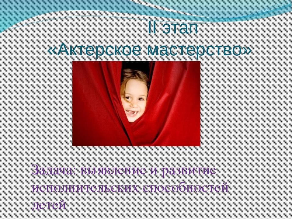 II этап «Актерское мастерство» Задача: выявление и развитие исполнительских...