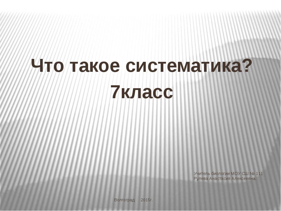 Учитель биологии МОУ СШ № 111 Рулева Анастасия Алексеевна. Что такое системат...
