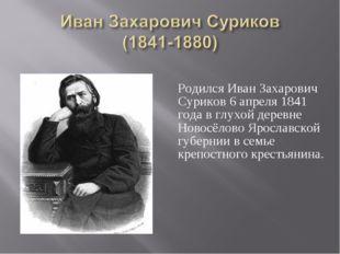Родился Иван Захарович Суриков 6 апреля 1841 года в глухой деревне Новосёлов