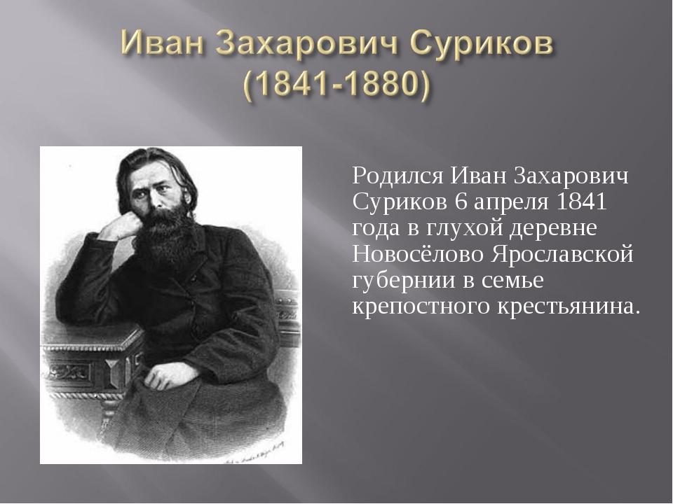 Родился Иван Захарович Суриков 6 апреля 1841 года в глухой деревне Новосёлов...