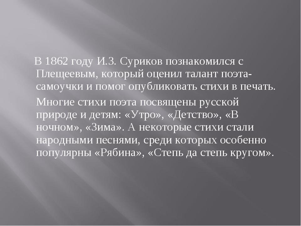 В 1862 году И.З. Суриков познакомился с Плещеевым, который оценил талант поэ...