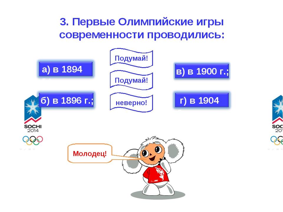 3. Первые Олимпийские игры современности проводились: неверно! Подумай! Подум...