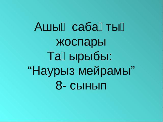 """Ашық сабақтың жоспары Тақырыбы: """"Наурыз мейрамы"""" 8- сынып"""