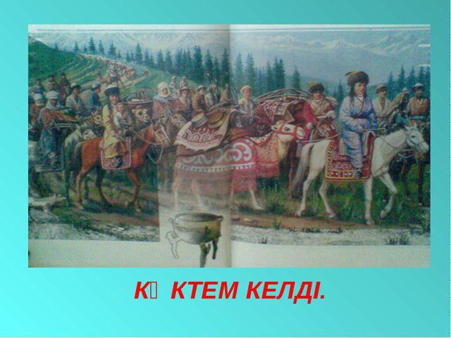 КӨКТЕМ КЕЛДІ.