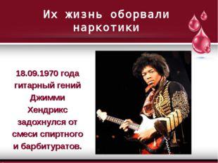 Их жизнь оборвали наркотики 18.09.1970 года гитарный гений Джимми Хендрикс за