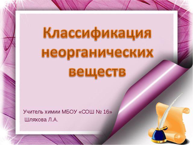 Учитель химии МБОУ «СОШ № 16» Шляхова Л.А.