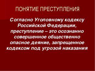 ПОНЯТИЕ ПРЕСТУПЛЕНИЯ Согласно Уголовному кодексу Российской Федерации, престу