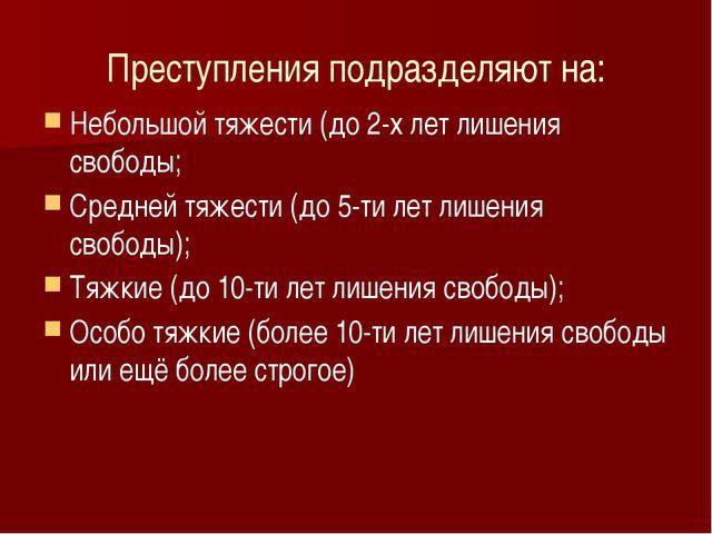 Преступления подразделяют на: Небольшой тяжести (до 2-х лет лишения свободы;...